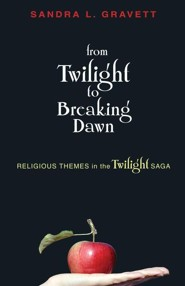 From Twilight to Breaking Dawn: Religious Themes in the Twilight Saga  -     By: Sandra L. Gravett