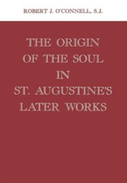 Origin of the Soul in St. Augustine's Later Works Origin of the Soul in St. Augustine's Later Works  -     By: Robert J. O'Connell S.J.