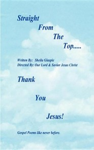 Straight from the Top...Thank You Jesus!: Gospel Poems Like Never Before.  -     By: Sheila Deloris Glaspie