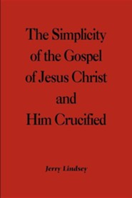 The Simplicity of the Gospel of Jesus Christ and Him Crucified  -     By: Jerry Lindsey