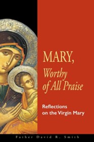 Mary, Worthy of All Praise: Reflections on the Virgin Mary  -     By: David Smith