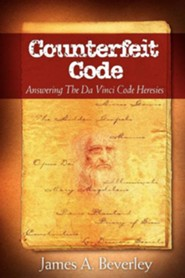 Counterfeit Code: Responding to the Da Vinci Heresies  -     By: James A. Beverley