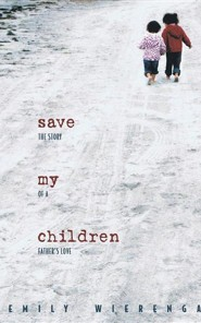 Save My Children: The Story of a Father's Love  -     By: Emily Wierenga