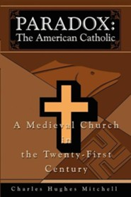 Paradox: The American Catholic: A Medieval Church in the Twenty-First Century  -     By: Charles H. Mitchell