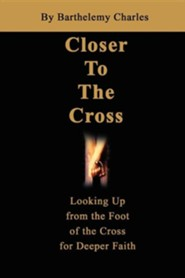Closer to the Cross: Looking Up from the Foot of the Cross for Deeper Faith  -     By: Barthelemy Charles
