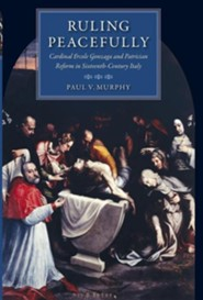 Ruling Peacefully: Cardinal Ercole Gonzaga and Patrician Reform in Sixteenth-Century Italy  -     By: Paul V. Murphy