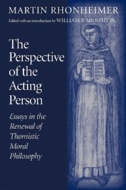 The Perspective of the Acting Person: Essays in the Renewal of Thomistic Moral Philosophy  -     Edited By: William F. Murphy     By: Martin Rhonheimer