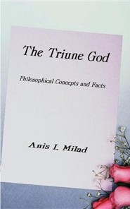 The Triune God: Philosophical Concepts and Facts  -     By: Anis I. Milad