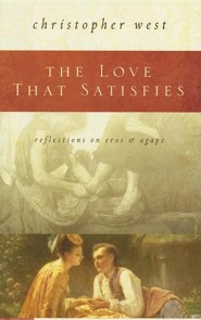 The Love That Satisfies: Reflections on Eros & Agape  -     By: Christopher West