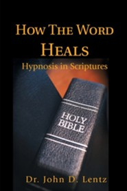 How the Word Heals: Hypnosis in Scriptures  -     By: John D. Lentz
