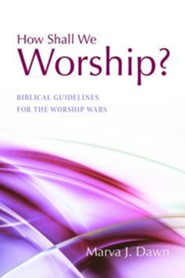 How Shall We Worship?: Biblical Guidelines for the Worship Wars  -     By: Marva J. Dawn