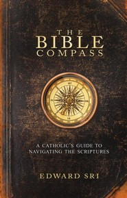 The Bible Compass: A Catholic's Guide to Navigating the Scriptures  -     By: Edward Sri