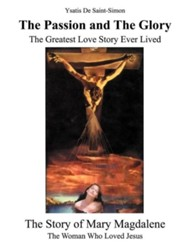 The Passion and the Glory: The Greatest Love Story Ever Lived: The Story of Mary Magdalene: The Woman Who Loved Jesus  -     By: Ysatis de Saint-Simon