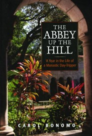 The Abbey Up the Hill: A Year in the Life of a Monastic Day Tripper  -     By: Carol Bonomo
