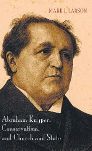 Abraham Kuyper, Conservatism, and Church and State  -     By: Mark J. Larson