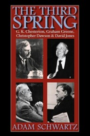 The Third Spring: G.K. Chesterton, Graham Greene, Christopher Dawson, and David Jones  -     By: Adam Schwartz