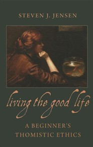 Living the Good Life: A Beginner's Thomistic Ethics  -     By: Steven J. Jensen