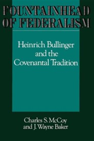 Fountainhead of Federalism: Heinrich Bullinger and the Covenantal Tradition  -     By: Charles S. McCoy, J. Wayne Baker