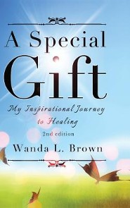 A Special Gift: My Inspirational Journey to Healing, Second Edition  -     By: Wanda L. Brown