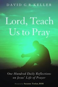 Lord, Teach Us to Pray: One Hundred Daily Reflections on Jesus's Life of Prayer  -     By: David G.R. Keller