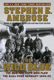 The Wild Blue: The Men and Boys Who Flew the B-24s Over Germany 1944-45  -     By: Stephen E. Ambrose