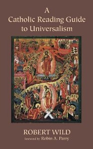 A Catholic Reading Guide to Universalism  -     By: Robert Wild, Robin A. Parry