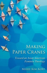 Making Paper Cranes: Toward an Asian American Feminist Theology  -     By: Mihee Kim-Kort