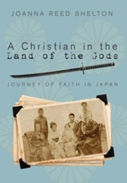 A Christian in the Land of the Gods: Journey of Faith in Japan  -     By: Joanna R. Shelton