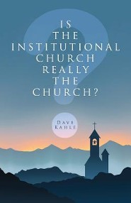 Is the Institutional Church Really the Church?  -     By: Dave Kahle