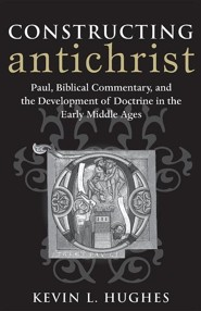 Constructing Antichrist: Paul, Biblical Commentary, and the Development of Doctrine in the Early Middle Ages  -     By: Kevin L. Hughes