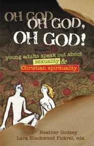 Oh God, Oh God, Oh God!: Young Adults Speak Out about Sexuality & Christian Spirituality  -     Edited By: Lara Blackwood Pickrel, Heather Godsey     By: Lara Blackwood Pickrel(ED.) & Heather Godsey(ED.)