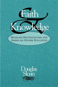Faith and Knowledge: Mainline Protestantism and American Higher Education  -     By: Douglas Sloan