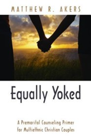 Equally Yoked: A Premartial Counseling Primer for Multiethnic Christian Couples  -     By: Matthew R. Akers