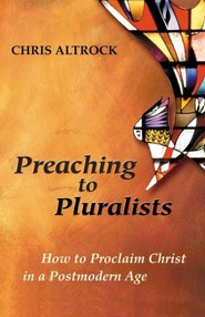 Preaching to Pluralists: How to Proclaim Christ in a Postmodern Age  -     By: Chris Altrock