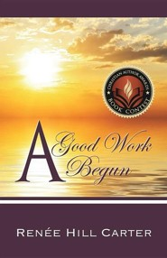 A Good Work Begun  -     By: Renee Hill Carter