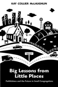 Big Lessons from Little Places: Faithfulness and the Future in Small Congregations  -     By: Kay Collier McLaughlin