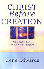 Christ Before Creation: Introducing Christ and the Unseen Realm  -     By: Gene Edwards