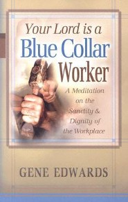 Your Lord Is a Blue Collar Worker: A Meditation on the Sanctity & Dignity of the Workplace  -     By: Gene Edwards