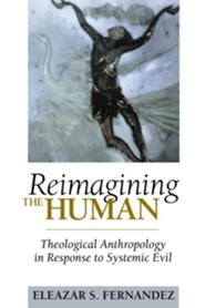 Reimagining the Human: Theological Anthropology in Response to Systemic Evil  -     By: Eleazar S. Fernandez