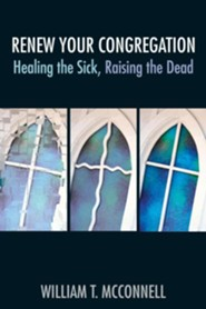 Renew Your Congregation: Healing the Sick, Raising the Dead  -     By: William T. McConnell