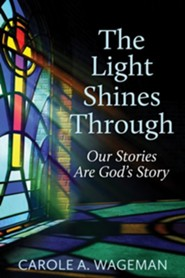 The Light Shines Through: Our Stories are God's Stories  -     By: Carole A. Wageman