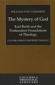 The Mystery of God: Karl Barth and the Postmodern Foundations of Theology  -     By: William Stacy Johnson