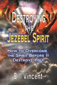 Destroying the Jezebel Spirit: How to Overcome the spirit Before it Destroys You  -     By: Bill Vincent