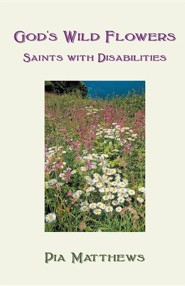 God's Wild Flowers: Saints with Disabilities  -     By: Pia Matthews