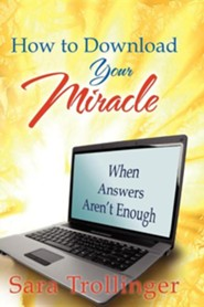 How to Download Your Miracle: When Answers Aren't Enough  -     By: Sara Trollinger