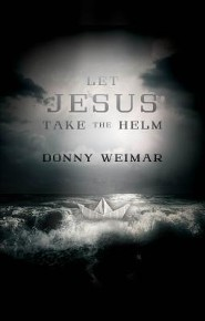 Let Jesus Take the Helm  -     By: Donny Weimar