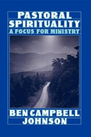 Pastoral Spirituality: A Focus for Ministry  -     By: Ben Campbell Johnson