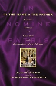 In The Name Of the Father: Homilies for the Extraordinary Rite  -     Edited By: Julien Chilcott-Monk     By: Julien Chilcott-Monk(Ed.)