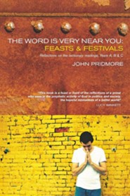 The Word Is Very Near You: Feasts and Festivals, Years A, B & C  -     By: John Pridmore