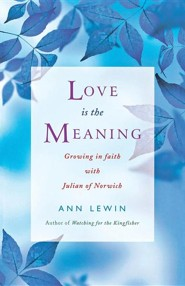 Love Is the Meaning: Growing In Faith with Julian of Norwich  -     By: Ann Lewin